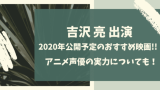 吉沢亮出演2020年公開予定のおすすめ映画は?アニメ声優の実力も!